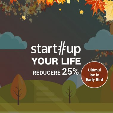 Startup Your Life - ultimul loc disponibil la Early Bird!