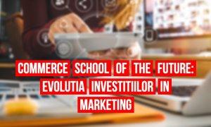Commerce School of the Future #3 - Cum au evoluat investițiile în marketing?